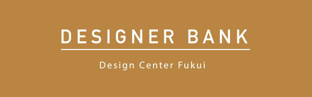 DESIGNER BANK | Design Center Fukui